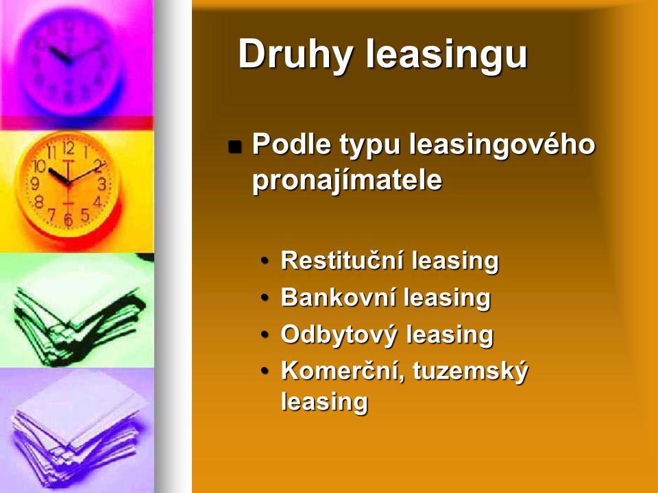 Druhy leasingu Podle typu leasingového pronajímatele Podle typu leasingového pronajímatele Restituční leasingRestituční leasing Bankovní leasingBankovní leasing Odbytový leasingOdbytový leasing Komerční, tuzemský leasingKomerční, tuzemský leasing