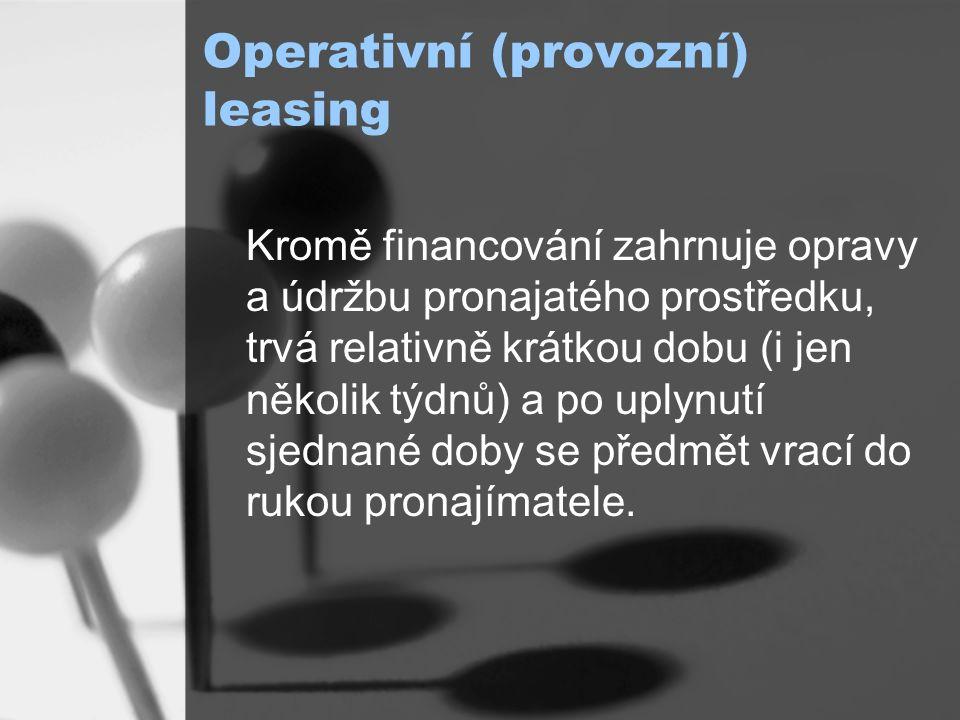 Operativní (provozní) leasing Kromě financování zahrnuje opravy a údržbu pronajatého prostředku, trvá relativně krátkou dobu (i jen několik týdnů) a po uplynutí sjednané doby se předmět vrací do rukou pronajímatele.