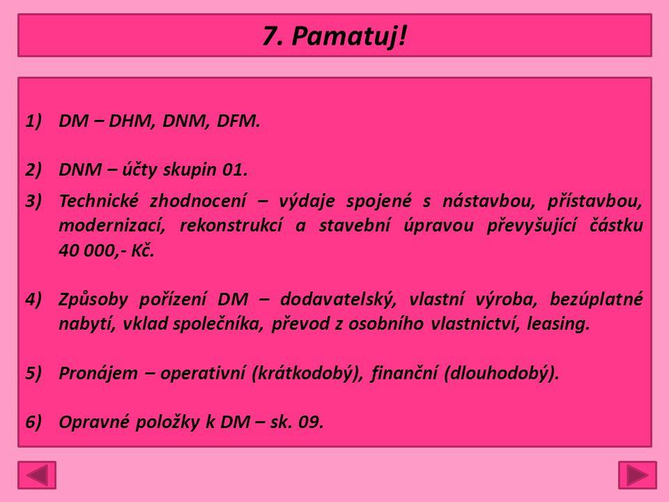 7. Pamatuj! 1)DM – DHM, DNM, DFM. 2)DNM – účty skupin 01. 3)Technické zhodnocení – výdaje spojené s nástavbou, přístavbou, modernizací, rekonstrukcí a