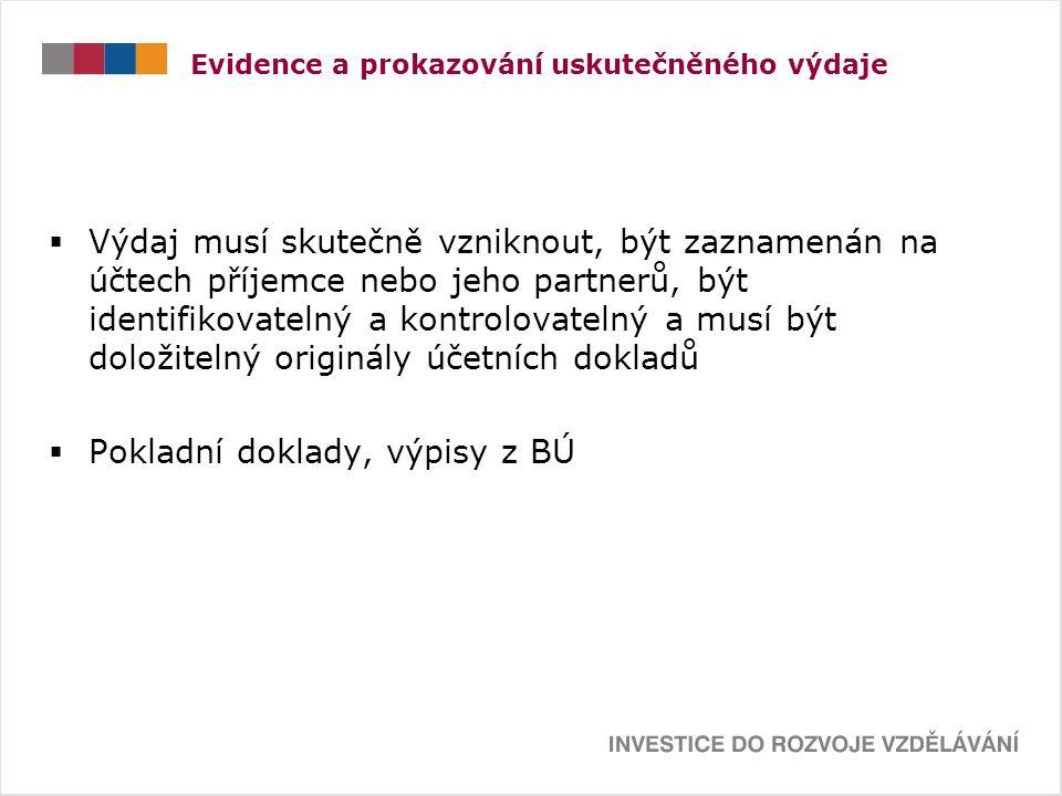 Evidence a prokazování uskutečněného výdaje  Výdaj musí skutečně vzniknout, být zaznamenán na účtech příjemce nebo jeho partnerů, být identifikovatelný a kontrolovatelný a musí být doložitelný originály účetních dokladů  Pokladní doklady, výpisy z BÚ