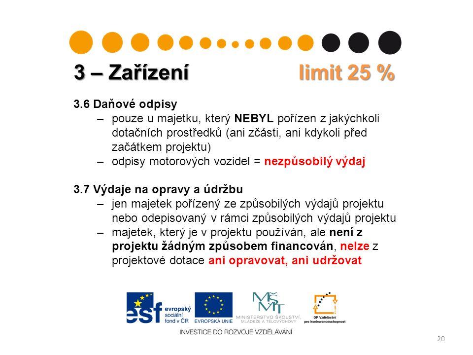 3 – Zařízení limit 25 % 20 3.6 Daňové odpisy –pouze u majetku, který NEBYL pořízen z jakýchkoli dotačních prostředků (ani zčásti, ani kdykoli před začátkem projektu) –odpisy motorových vozidel = nezpůsobilý výdaj 3.7 Výdaje na opravy a údržbu –jen majetek pořízený ze způsobilých výdajů projektu nebo odepisovaný v rámci způsobilých výdajů projektu –majetek, který je v projektu používán, ale není z projektu žádným způsobem financován, nelze z projektové dotace ani opravovat, ani udržovat