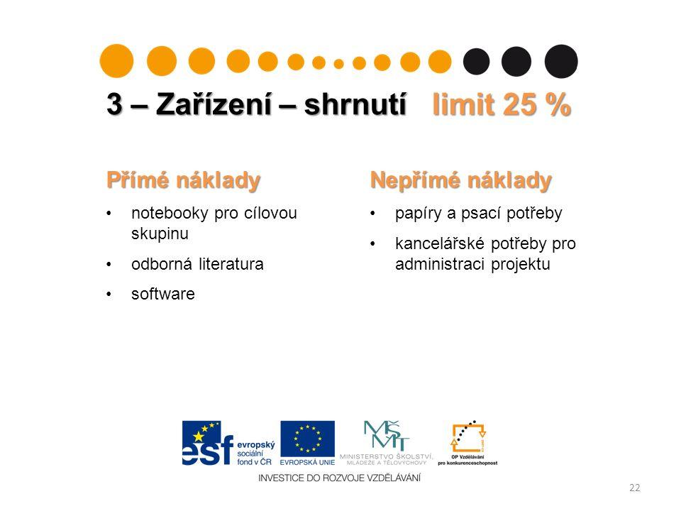 3 – Zařízení – shrnutí limit 25 % 22 Přímé náklady notebooky pro cílovou skupinu odborná literatura software Nepřímé náklady papíry a psací potřeby kancelářské potřeby pro administraci projektu