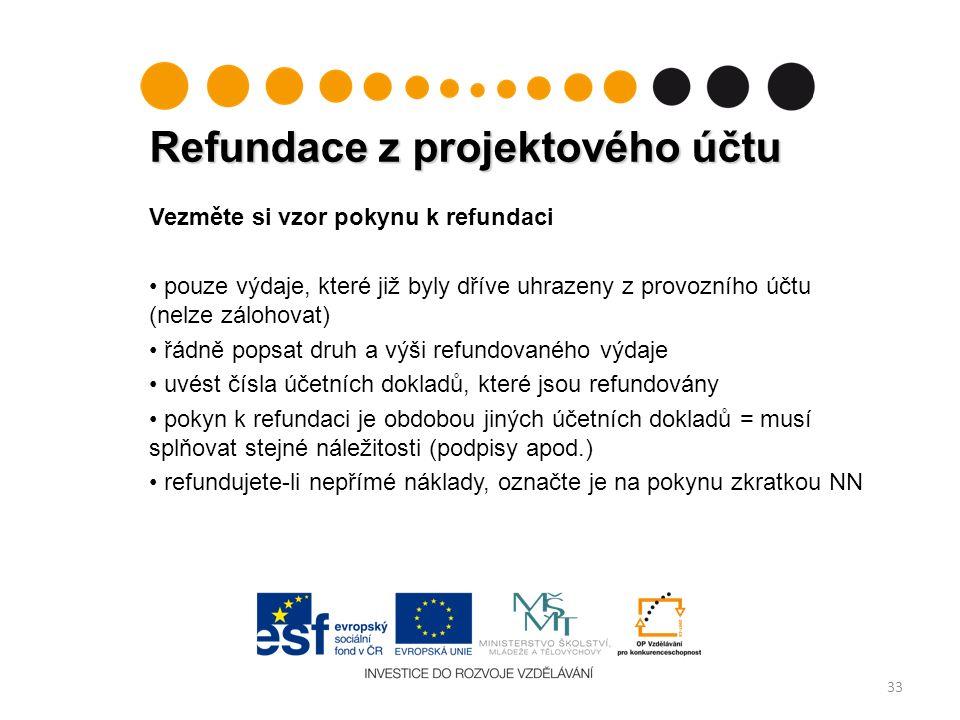 Refundace z projektového účtu 33 Vezměte si vzor pokynu k refundaci pouze výdaje, které již byly dříve uhrazeny z provozního účtu (nelze zálohovat) řádně popsat druh a výši refundovaného výdaje uvést čísla účetních dokladů, které jsou refundovány pokyn k refundaci je obdobou jiných účetních dokladů = musí splňovat stejné náležitosti (podpisy apod.) refundujete-li nepřímé náklady, označte je na pokynu zkratkou NN