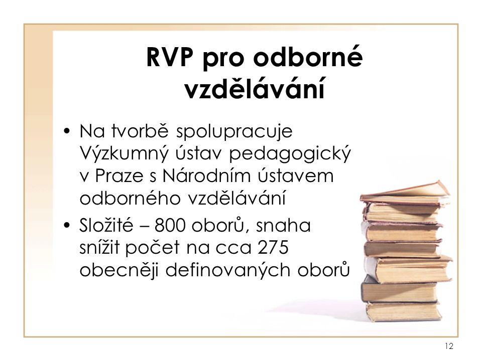 12 RVP pro odborné vzdělávání Na tvorbě spolupracuje Výzkumný ústav pedagogický v Praze s Národním ústavem odborného vzdělávání Složité – 800 oborů, snaha snížit počet na cca 275 obecněji definovaných oborů