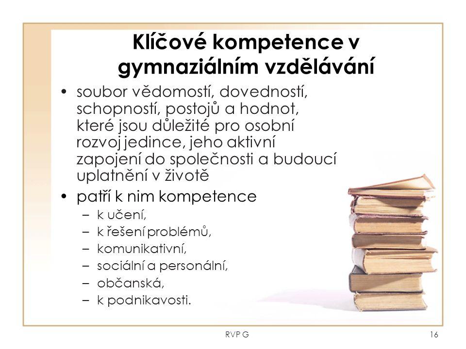 RVP G16 Klíčové kompetence v gymnaziálním vzdělávání soubor vědomostí, dovedností, schopností, postojů a hodnot, které jsou důležité pro osobní rozvoj jedince, jeho aktivní zapojení do společnosti a budoucí uplatnění v životě patří k nim kompetence –k učení, –k řešení problémů, –komunikativní, –sociální a personální, –občanská, –k podnikavosti.