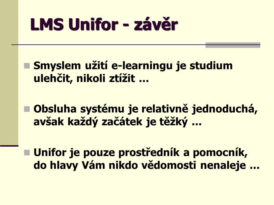 LMS Unifor - závěr Smyslem užití e-learningu je studium ulehčit, nikoli ztížit... Obsluha systému je relativně jednoduchá, avšak každý začátek je těžk