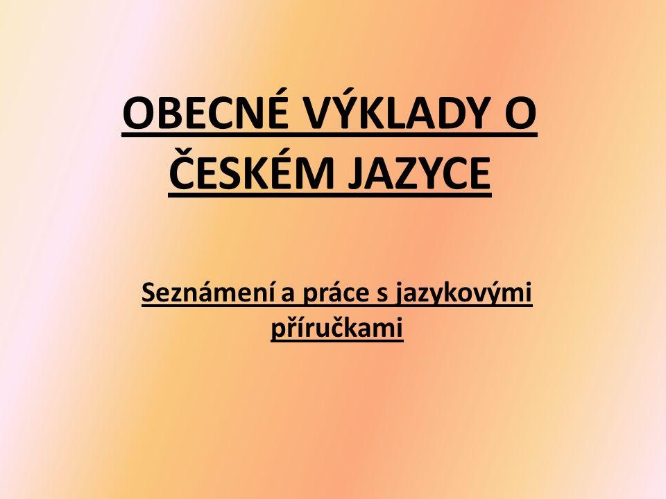 OBECNÉ VÝKLADY O ČESKÉM JAZYCE Seznámení a práce s jazykovými příručkami
