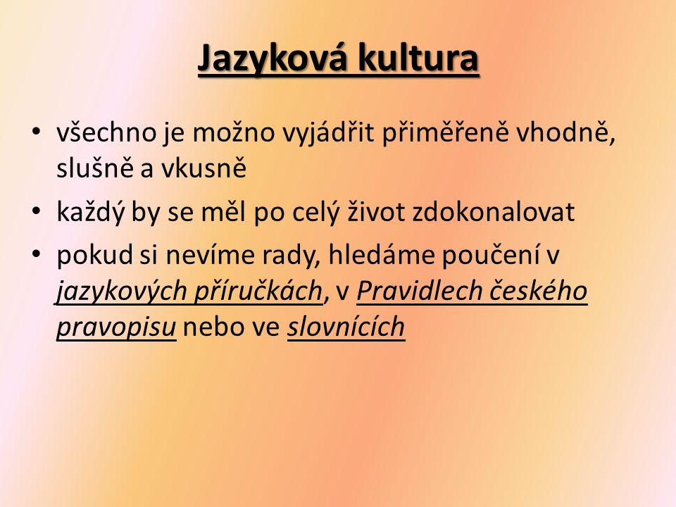 Jazyková kultura všechno je možno vyjádřit přiměřeně vhodně, slušně a vkusně každý by se měl po celý život zdokonalovat pokud si nevíme rady, hledáme poučení v jazykových příručkách, v Pravidlech českého pravopisu nebo ve slovnících