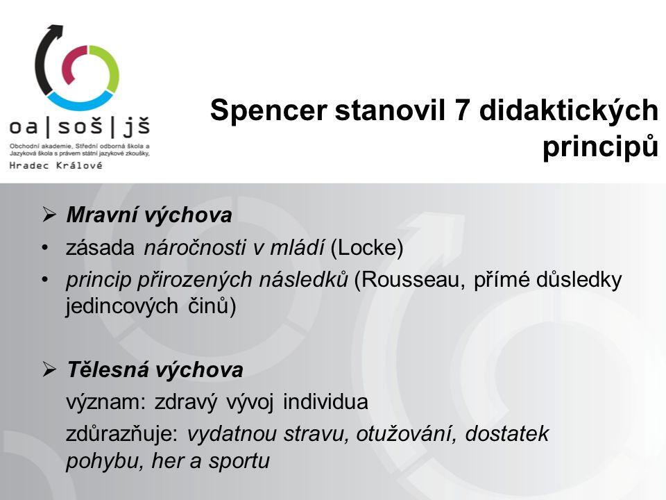  Mravní výchova zásada náročnosti v mládí (Locke) princip přirozených následků (Rousseau, přímé důsledky jedincových činů)  Tělesná výchova význam: zdravý vývoj individua zdůrazňuje: vydatnou stravu, otužování, dostatek pohybu, her a sportu Spencer stanovil 7 didaktických principů