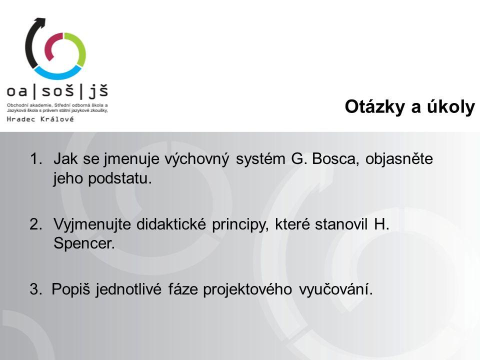 Otázky a úkoly 1.Jak se jmenuje výchovný systém G. Bosca, objasněte jeho podstatu. 2.Vyjmenujte didaktické principy, které stanovil H. Spencer. 3. Pop