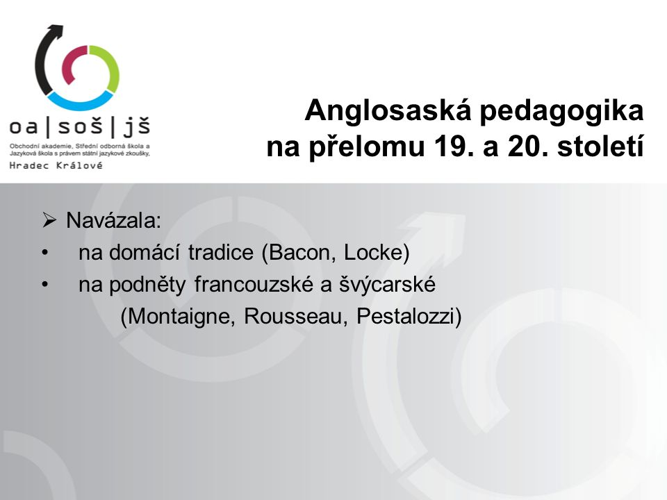 Anglosaská pedagogika na přelomu 19. a 20. století  Navázala: na domácí tradice (Bacon, Locke) na podněty francouzské a švýcarské (Montaigne, Roussea
