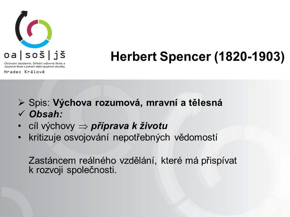 Herbert Spencer (1820-1903)  Spis: Výchova rozumová, mravní a tělesná Obsah: cíl výchovy  příprava k životu kritizuje osvojování nepotřebných vědomostí Zastáncem reálného vzdělání, které má přispívat k rozvoji společnosti.