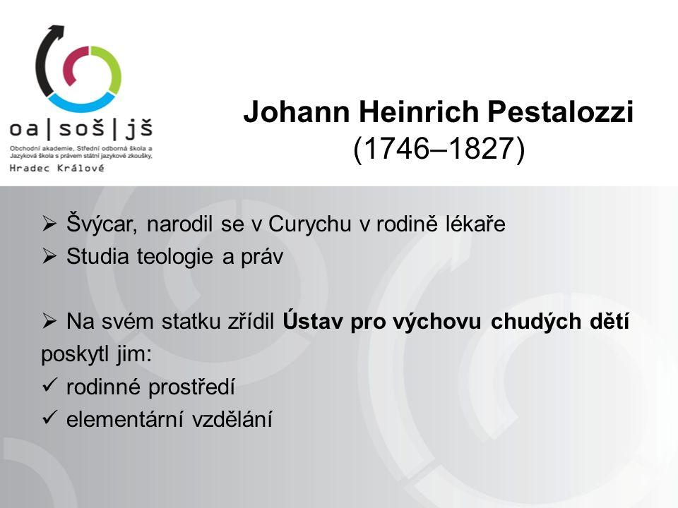 Johann Heinrich Pestalozzi (1746–1827)  Švýcar, narodil se v Curychu v rodině lékaře  Studia teologie a práv  Na svém statku zřídil Ústav pro výchovu chudých dětí poskytl jim: rodinné prostředí elementární vzdělání