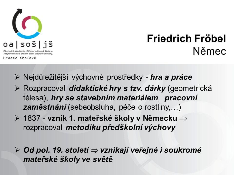 Friedrich Fröbel Němec  Nejdůležitější výchovné prostředky - hra a práce  Rozpracoval didaktické hry s tzv.