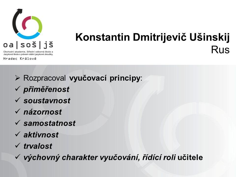 Konstantin Dmitrijevič Ušinskij Rus  Rozpracoval vyučovací principy: přiměřenost soustavnost názornost samostatnost aktivnost trvalost výchovný charakter vyučování, řídící roli učitele