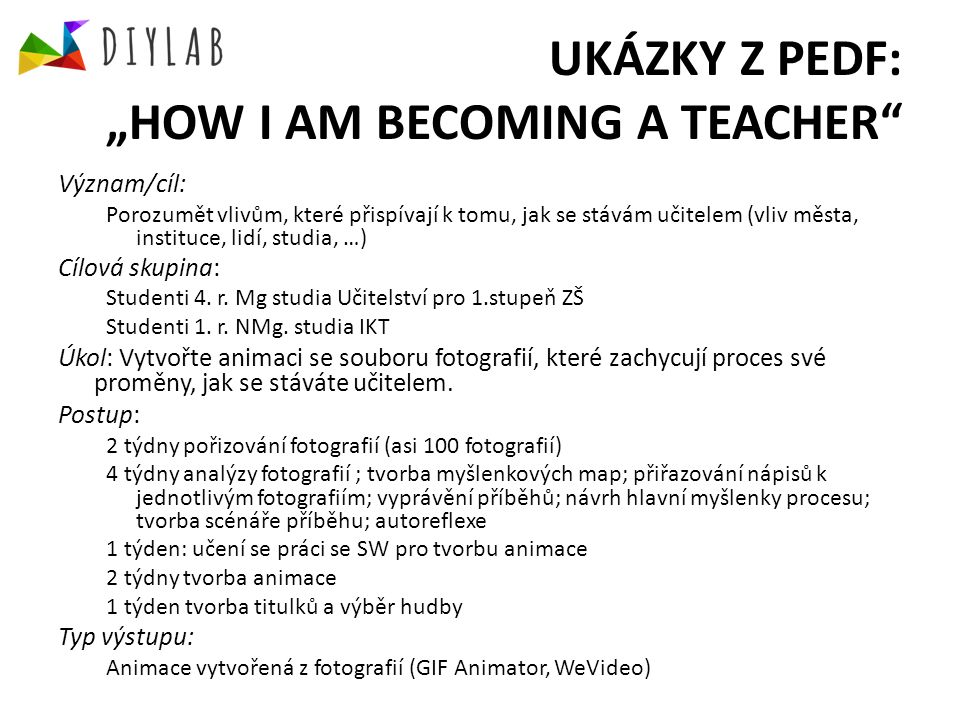 """UKÁZKY Z PEDF: """"HOW I AM BECOMING A TEACHER Význam/cíl: Porozumět vlivům, které přispívají k tomu, jak se stávám učitelem (vliv města, instituce, lidí, studia, …) Cílová skupina: Studenti 4."""