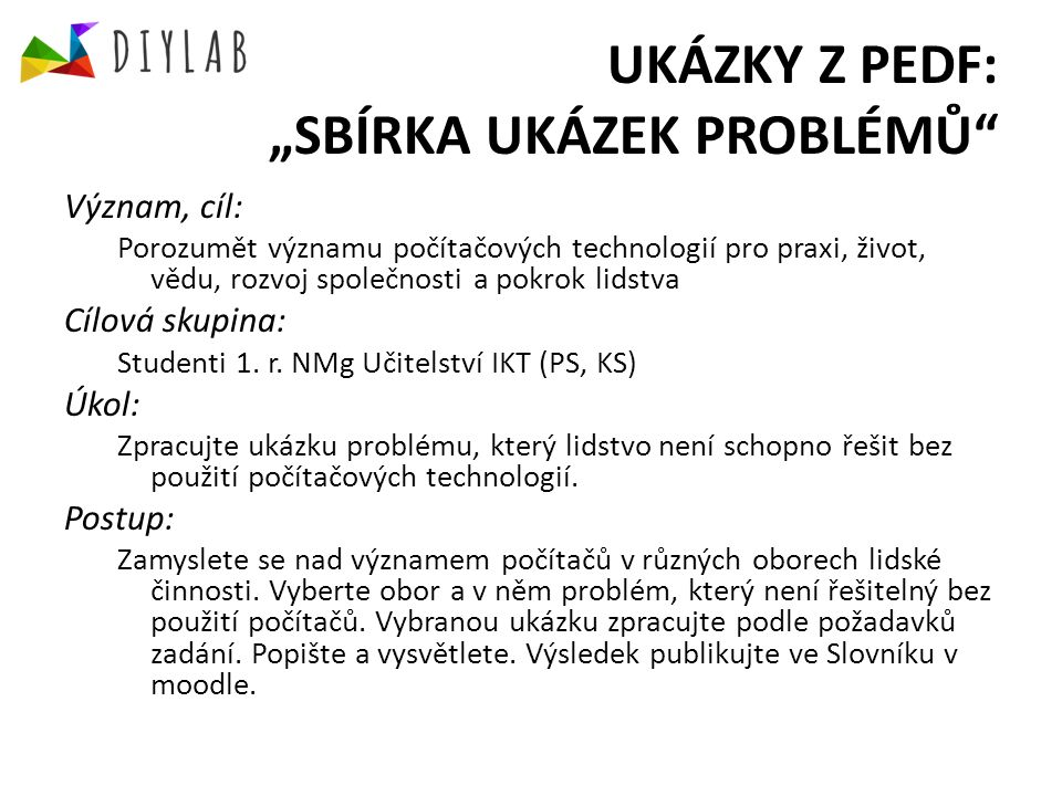 """UKÁZKY Z PEDF: """"SBÍRKA UKÁZEK PROBLÉMŮ Branch/ Field/ DomainSpecialization/Example CS and TelecommunicationGPS Internet Video-conferencing TransportGPS PhysicsAstronomy Meteorology Distributed calculations/computing Simulations MedicineRobotics in surgery Tomography Sequestrotomy for DNA Hearing defect Cybernetic Leksell gamma knife TechnologyTechnology Motion Capture ManufactureBar code"""