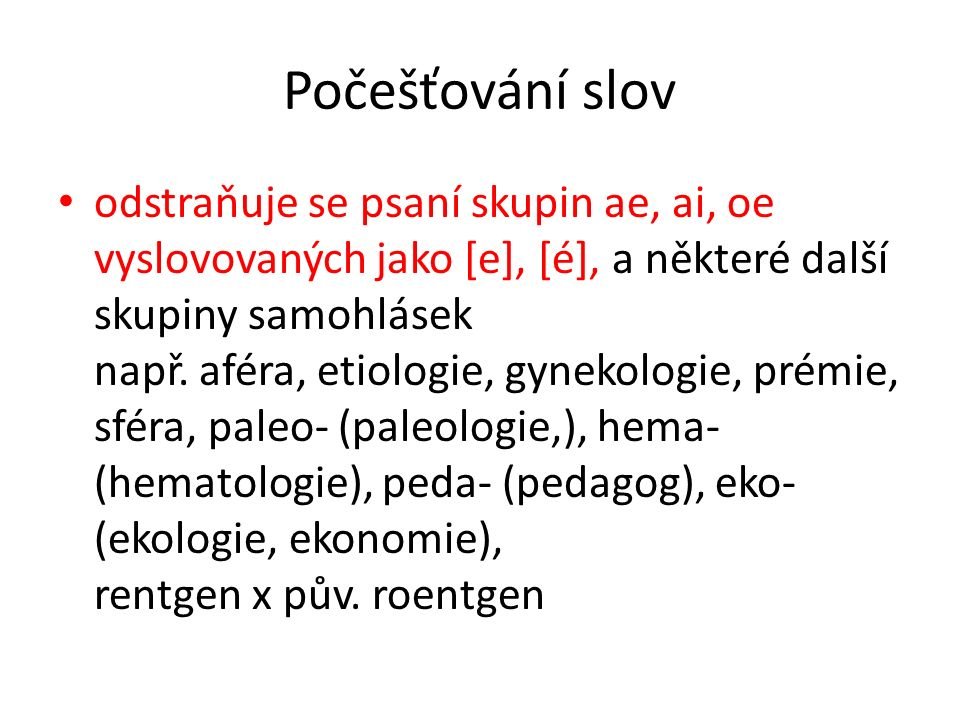 Počešťování slov odstraňuje se psaní skupin ae, ai, oe vyslovovaných jako [e], [é], a některé další skupiny samohlásek např. aféra, etiologie, gynekol