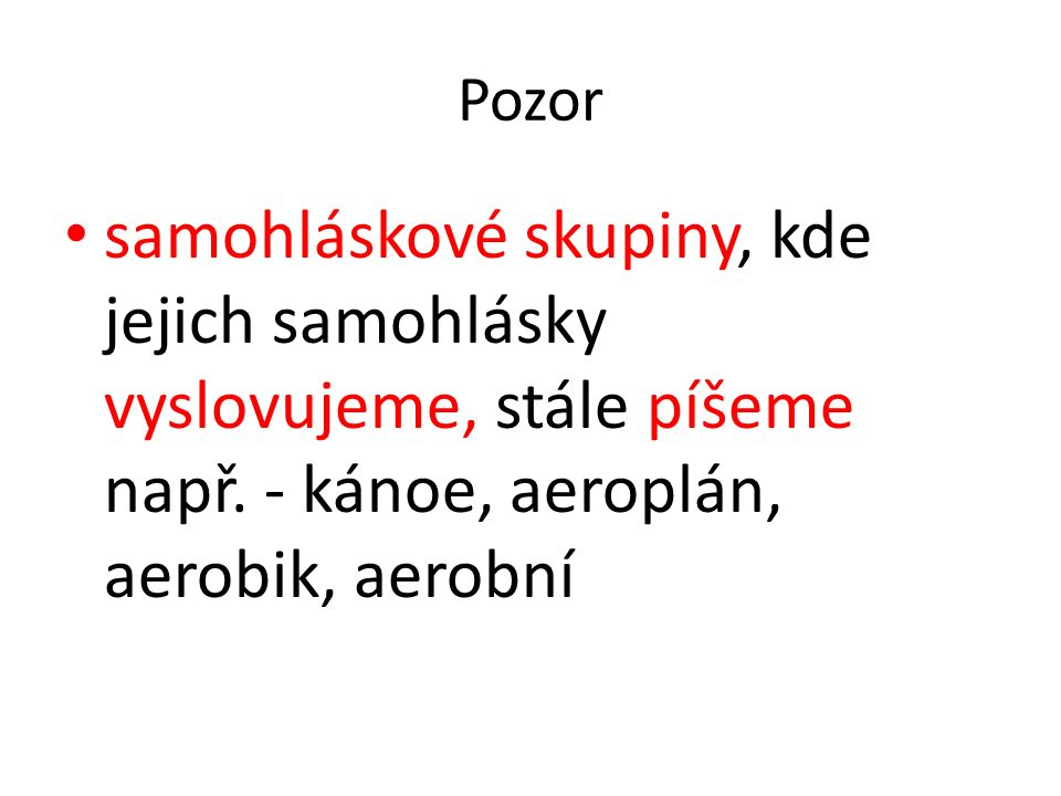 Pozor samohláskové skupiny, kde jejich samohlásky vyslovujeme, stále píšeme např. - kánoe, aeroplán, aerobik, aerobní