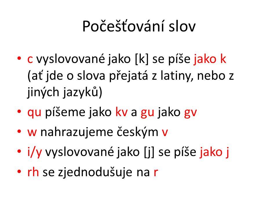 Počešťování slov c vyslovované jako [k] se píše jako k (ať jde o slova přejatá z latiny, nebo z jiných jazyků) qu píšeme jako kv a gu jako gv w nahrazujeme českým v i/y vyslovované jako [j] se píše jako j rh se zjednodušuje na r