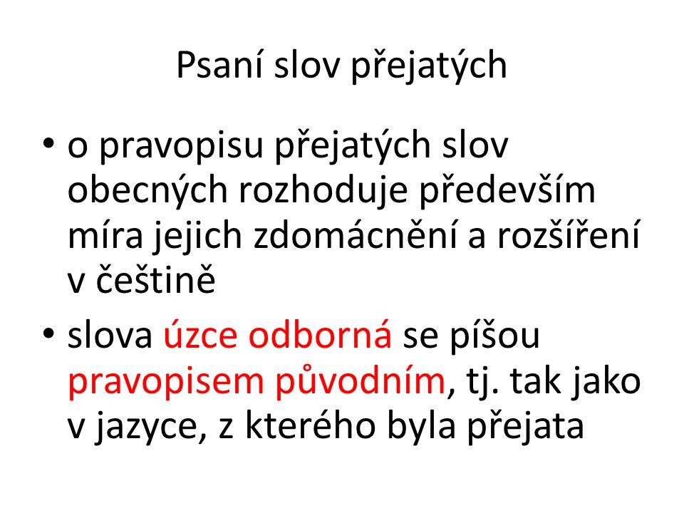Psaní slov přejatých o pravopisu přejatých slov obecných rozhoduje především míra jejich zdomácnění a rozšíření v češtině slova úzce odborná se píšou pravopisem původním, tj.