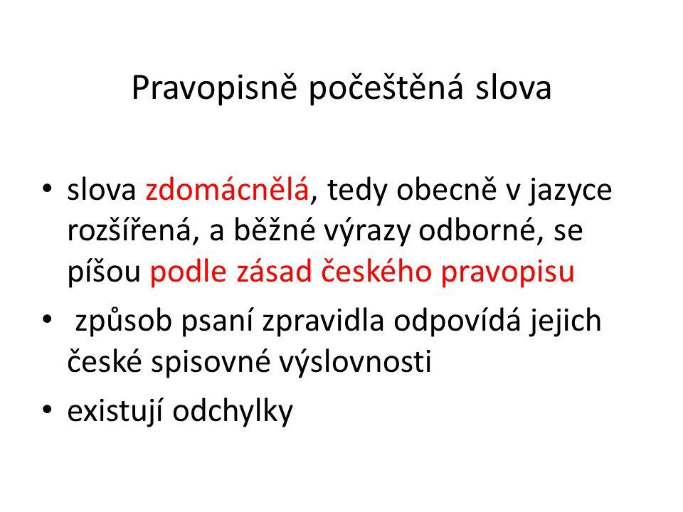 Pravopisně počeštěná slova slova zdomácnělá, tedy obecně v jazyce rozšířená, a běžné výrazy odborné, se píšou podle zásad českého pravopisu způsob psaní zpravidla odpovídá jejich české spisovné výslovnosti existují odchylky se píšou podle zásad českého pravopisu; způsob psaní zpravidla odpovídá jejich če