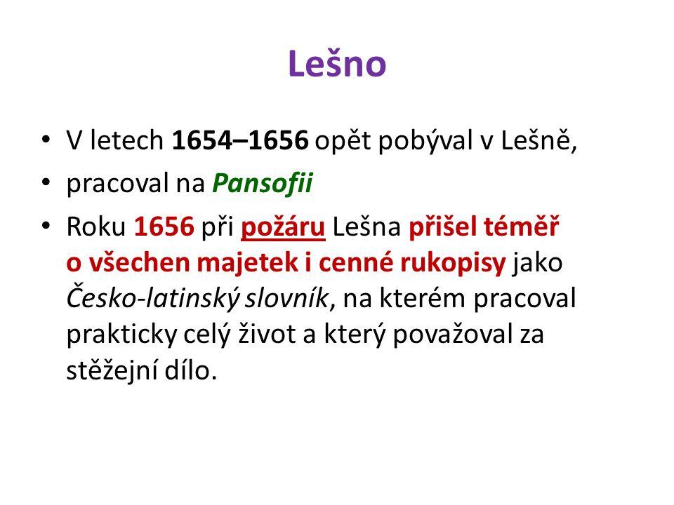 Lešno V letech 1654–1656 opět pobýval v Lešně, pracoval na Pansofii Roku 1656 při požáru Lešna přišel téměř o všechen majetek i cenné rukopisy jako Česko-latinský slovník, na kterém pracoval prakticky celý život a který považoval za stěžejní dílo.