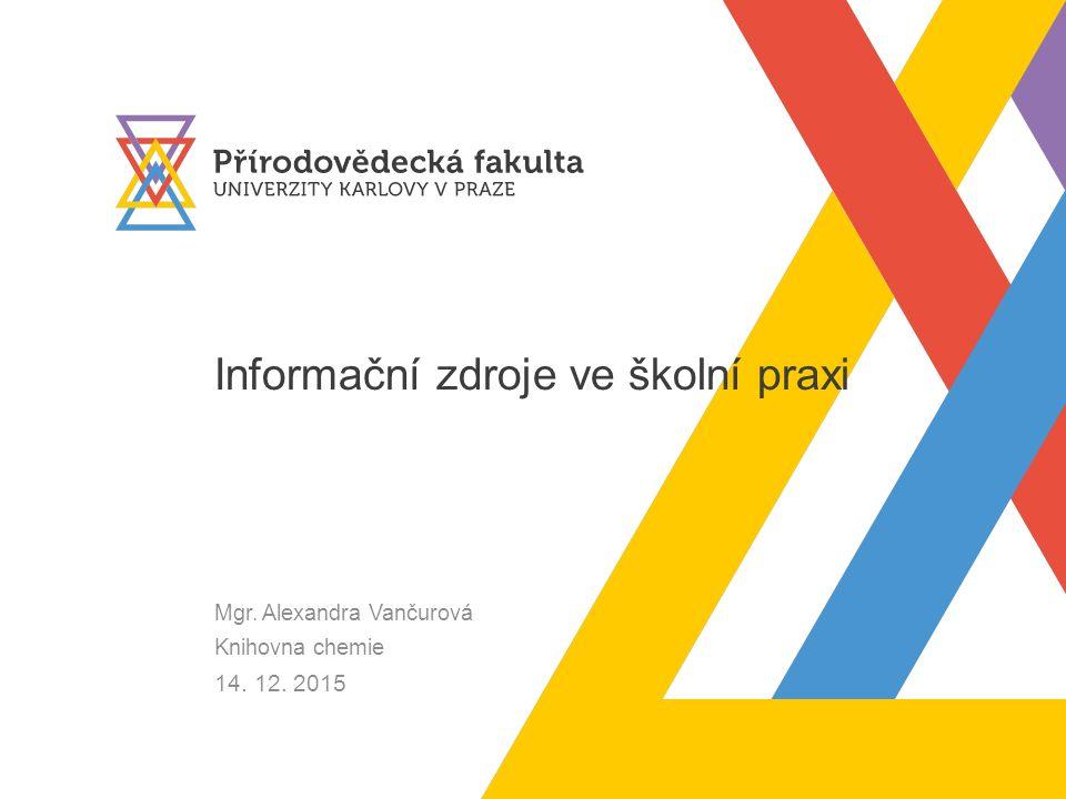 Informační zdroje ve školní praxi Mgr. Alexandra Vančurová Knihovna chemie 14. 12. 2015