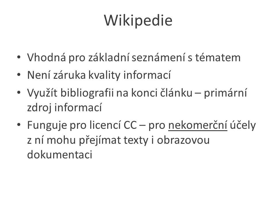 Wikipedie Vhodná pro základní seznámení s tématem Není záruka kvality informací Využít bibliografii na konci článku – primární zdroj informací Funguje pro licencí CC – pro nekomerční účely z ní mohu přejímat texty i obrazovou dokumentaci