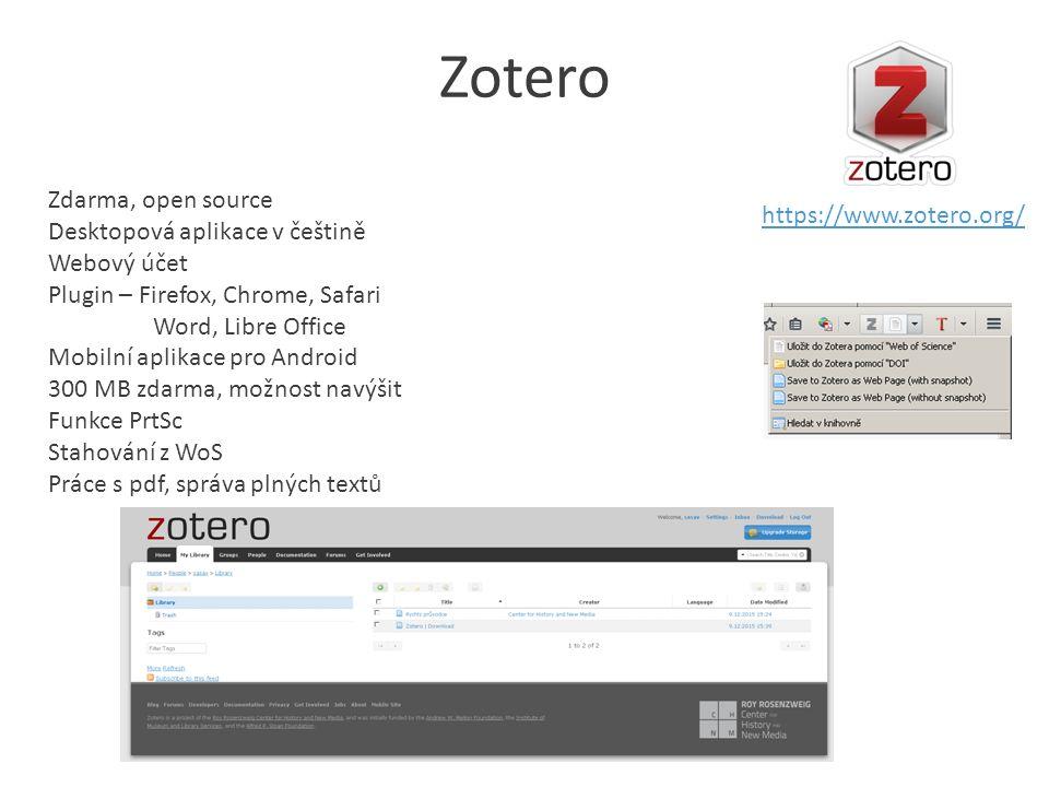 Zotero https://www.zotero.org/ Zdarma, open source Desktopová aplikace v češtině Webový účet Plugin – Firefox, Chrome, Safari Word, Libre Office Mobilní aplikace pro Android 300 MB zdarma, možnost navýšit Funkce PrtSc Stahování z WoS Práce s pdf, správa plných textů