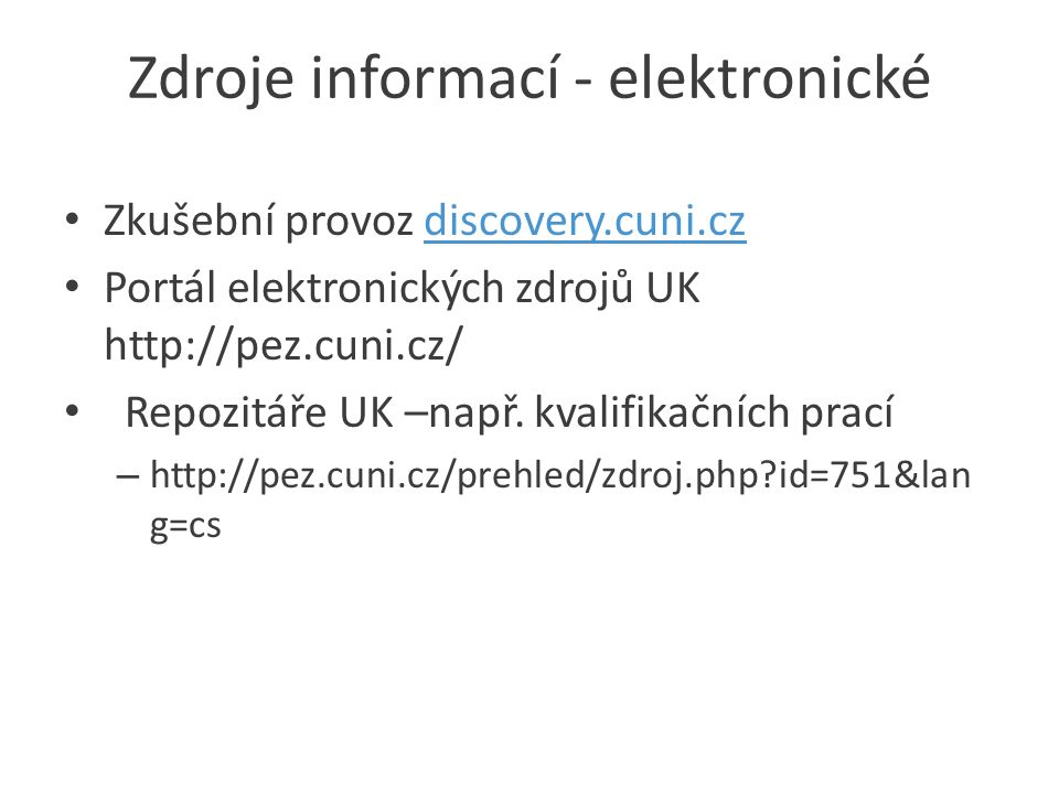 Zdroje informací - elektronické Zkušební provoz discovery.cuni.czdiscovery.cuni.cz Portál elektronických zdrojů UK http://pez.cuni.cz/ Repozitáře UK –např.