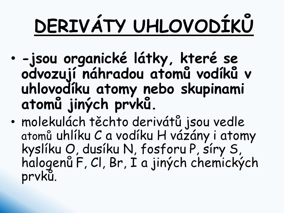 DERIVÁTY UHLOVODÍKŮ -jsou organické látky, které se odvozují náhradou atomů vodíků v uhlovodíku atomy nebo skupinami atomů jiných prvků. molekulách tě