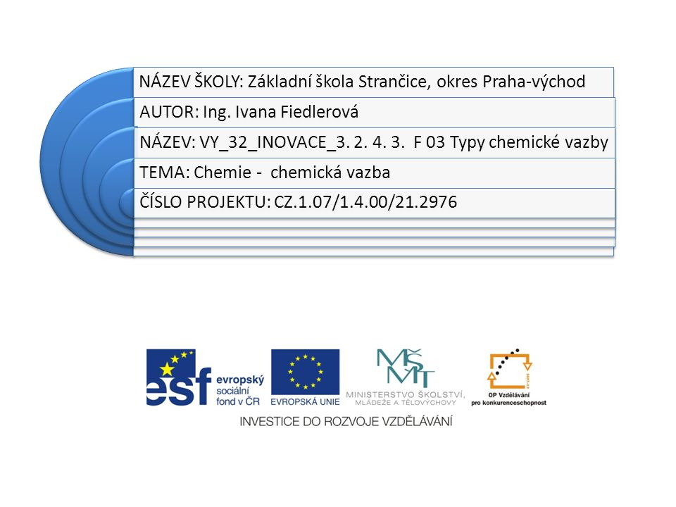 NÁZEV ŠKOLY: Základní škola Strančice, okres Praha-východ AUTOR: Ing. Ivana Fiedlerová NÁZEV: VY_32_INOVACE_3. 2. 4. 3. F 03 Typy chemické vazby TEMA: