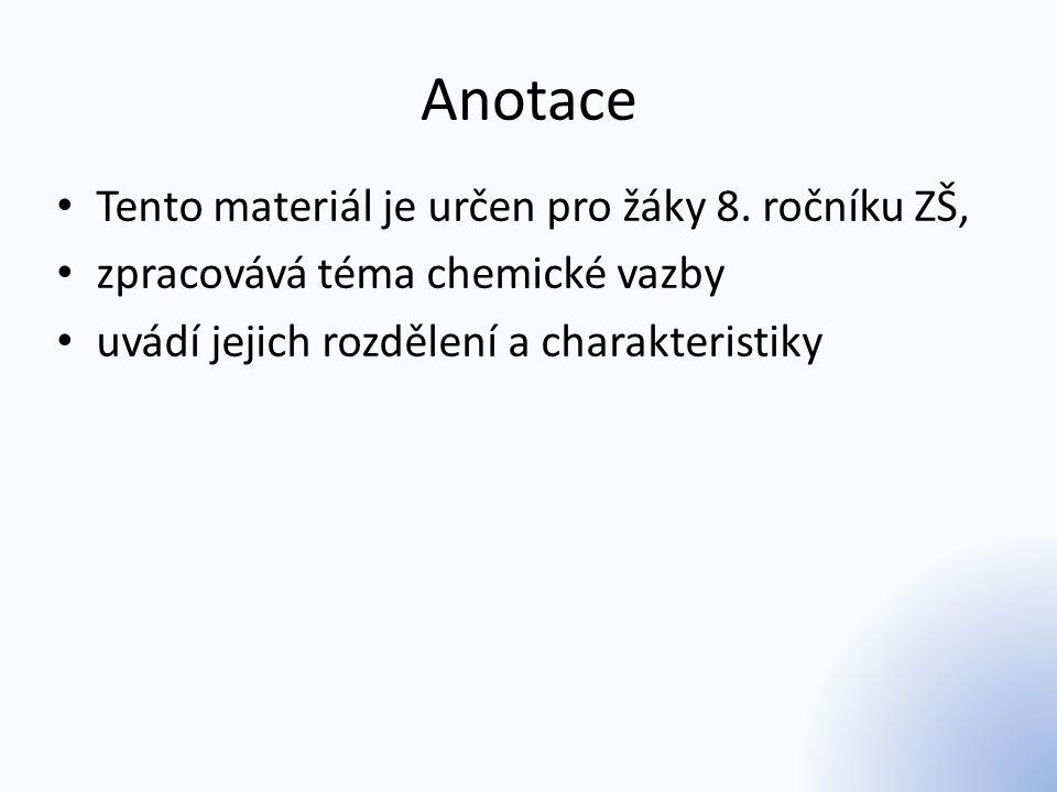 Anotace Tento materiál je určen pro žáky 8. ročníku ZŠ, zpracovává téma chemické vazby uvádí jejich rozdělení a charakteristiky