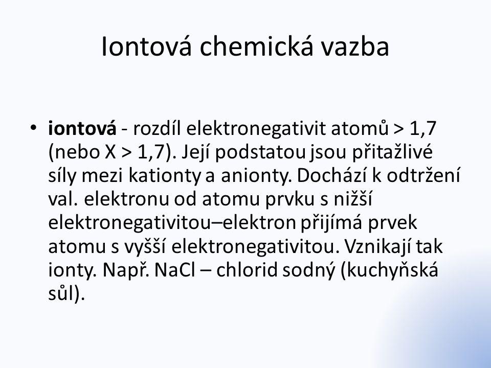 Iontová chemická vazba iontová - rozdíl elektronegativit atomů > 1,7 (nebo X > 1,7). Její podstatou jsou přitažlivé síly mezi kationty a anionty. Doch