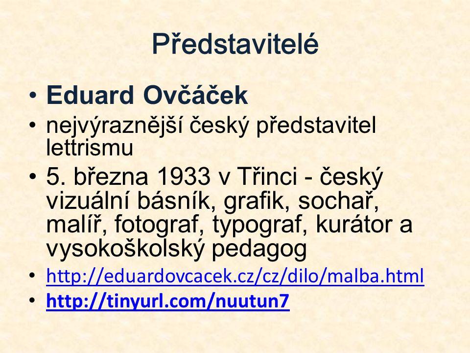 Představitelé Eduard Ovčáček nejvýraznější český představitel lettrismu 5. března 1933 v Třinci - český vizuální básník, grafik, sochař, malíř, fotogr