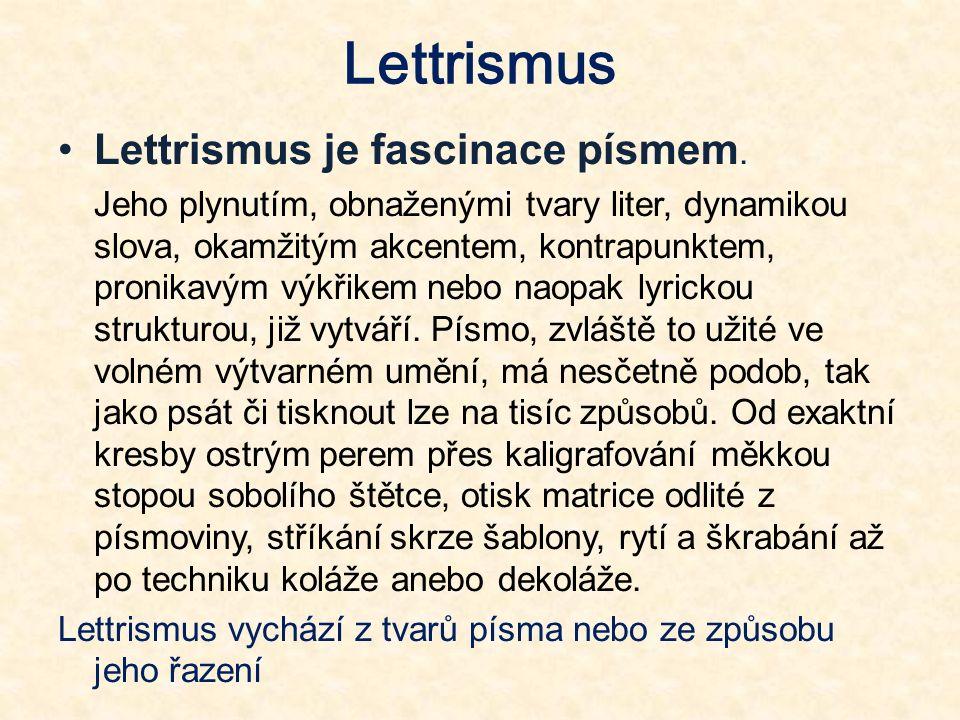 Lettrismus je fascinace písmem. Jeho plynutím, obnaženými tvary liter, dynamikou slova, okamžitým akcentem, kontrapunktem, pronikavým výkřikem nebo na