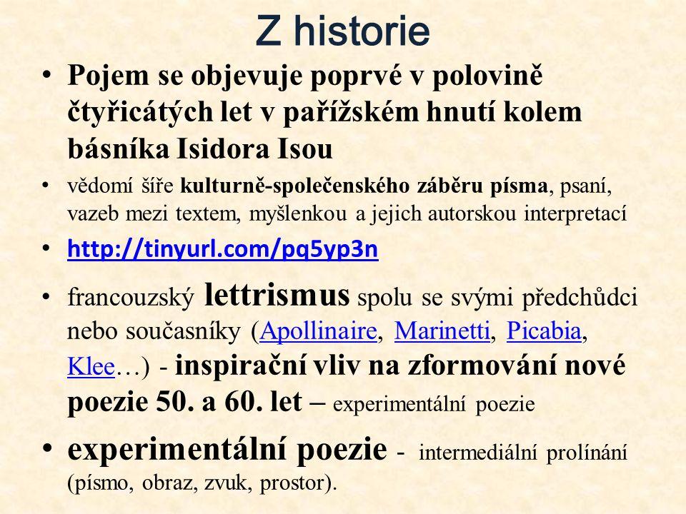 Z historie Pojem se objevuje poprvé v polovině čtyřicátých let v pařížském hnutí kolem básníka Isidora Isou vědomí šíře kulturně-společenského záběru písma, psaní, vazeb mezi textem, myšlenkou a jejich autorskou interpretací http://tinyurl.com/pq5yp3n francouzský lettrismus spolu se svými předchůdci nebo současníky (Apollinaire, Marinetti, Picabia, Klee…) - inspirační vliv na zformování nové poezie 50.