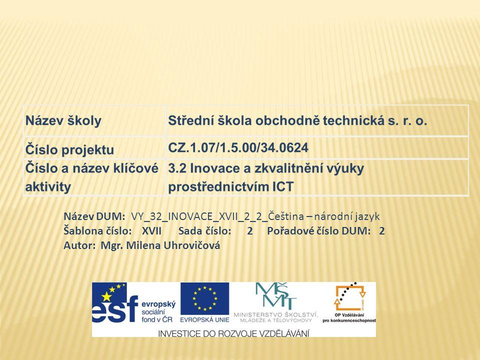 Název DUM: VY_32_INOVACE_XVII_2_2_Čeština – národní jazyk Šablona číslo: XVII Sada číslo: 2 Pořadové číslo DUM: 2 Autor: Mgr.