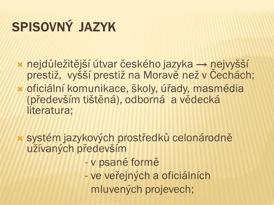 SPISOVNÝ JAZYK  nejdůležitější útvar českého jazyka → nejvyšší prestiž, vyšší prestiž na Moravě než v Čechách;  oficiální komunikace, školy, úřady, masmédia (především tištěná), odborná a vědecká literatura;  systém jazykových prostředků celonárodně užívaných především - v psané formě - ve veřejných a oficiálních mluvených projevech;