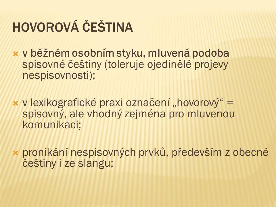 """HOVOROVÁ ČEŠTINA  v běžném osobním styku, mluvená podoba spisovné češtiny (toleruje ojedinělé projevy nespisovnosti);  v lexikografické praxi označení """"hovorový = spisovný, ale vhodný zejména pro mluvenou komunikaci;  pronikání nespisovných prvků, především z obecné češtiny i ze slangu;"""