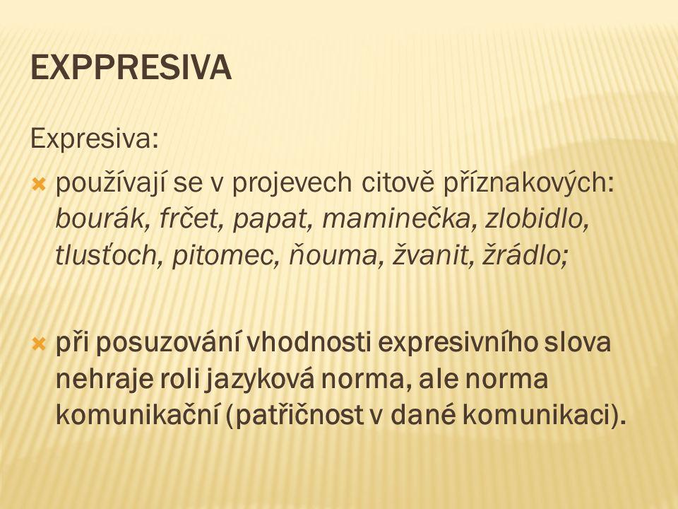 EXPPRESIVA Expresiva:  používají se v projevech citově příznakových: bourák, frčet, papat, maminečka, zlobidlo, tlusťoch, pitomec, ňouma, žvanit, žrá