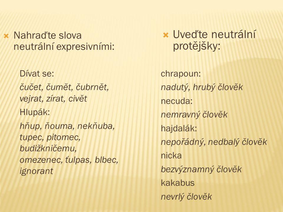  Nahraďte slova neutrální expresivními:  Uveďte neutrální protějšky: Dívat se: čučet, čumět, čubrnět, vejrat, zírat, civět Hlupák: hňup, ňouma, nekň