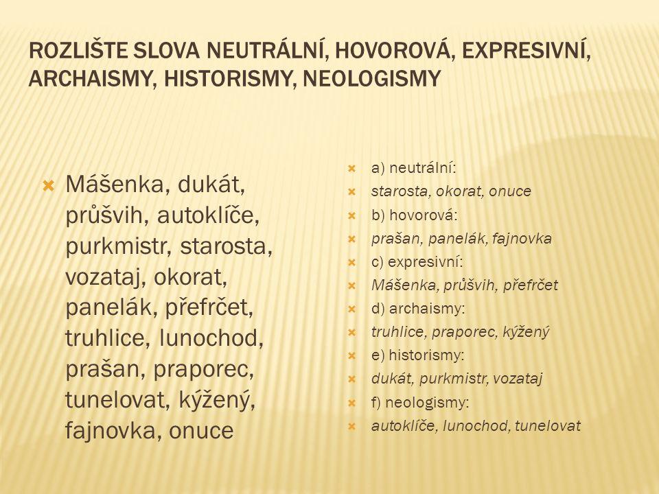 ROZLIŠTE SLOVA NEUTRÁLNÍ, HOVOROVÁ, EXPRESIVNÍ, ARCHAISMY, HISTORISMY, NEOLOGISMY  Mášenka, dukát, průšvih, autoklíče, purkmistr, starosta, vozataj,