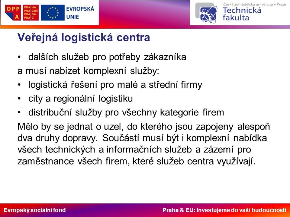 Evropský sociální fond Praha & EU: Investujeme do vaší budoucnosti Veřejná logistická centra dalších služeb pro potřeby zákazníka a musí nabízet komplexní služby: logistická řešení pro malé a střední firmy city a regionální logistiku distribuční služby pro všechny kategorie firem Mělo by se jednat o uzel, do kterého jsou zapojeny alespoň dva druhy dopravy.