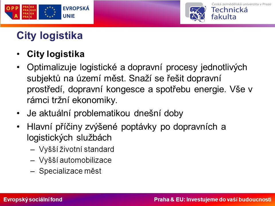 Evropský sociální fond Praha & EU: Investujeme do vaší budoucnosti City logistika Optimalizuje logistické a dopravní procesy jednotlivých subjektů na území měst.