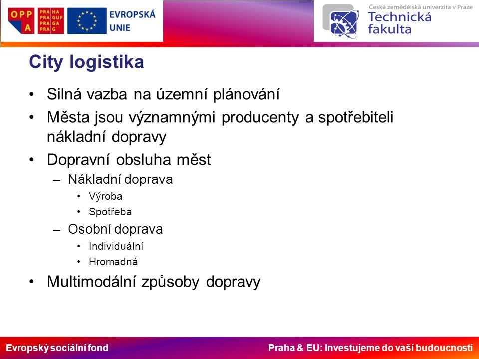Evropský sociální fond Praha & EU: Investujeme do vaší budoucnosti City logistika Silná vazba na územní plánování Města jsou významnými producenty a spotřebiteli nákladní dopravy Dopravní obsluha měst –Nákladní doprava Výroba Spotřeba –Osobní doprava Individuální Hromadná Multimodální způsoby dopravy