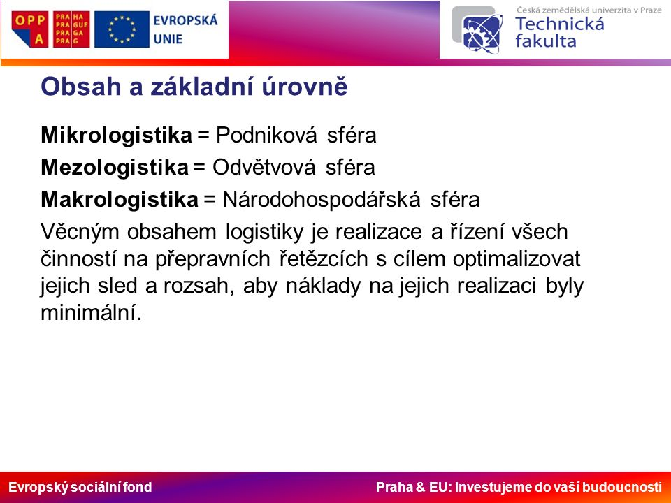 Evropský sociální fond Praha & EU: Investujeme do vaší budoucnosti IT systémy řídí logistický proces efektivní spolupráce mezi články logistického řetězce od výrobce, dalšími distribučními, obchodními, manipulačně – skladovými články až ke spotřebitelovi poskytování informací (jízdní řády, provozovatelé a terminály, průměrné ceny, doby přepravy) zvýšení využitelnosti stávající infrastruktury využití globálních logistických systémů ohlašování a rezervace prostoru a služeb uzavírání smluv komunikace mezi provozovateli v uceleném přepravním řetězci systém bude provázán s informačním systémem samotných logistických center, pomocí kterého se zabezpečují ostatní logistické služby