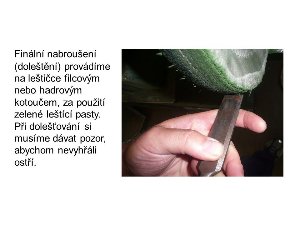 Finální nabroušení (doleštění) provádíme na leštičce filcovým nebo hadrovým kotoučem, za použití zelené leštící pasty.