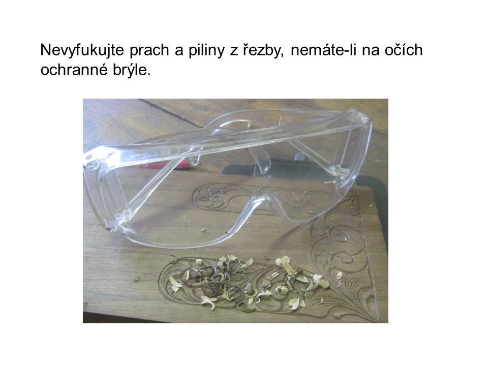 Nevyfukujte prach a piliny z řezby, nemáte-li na očích ochranné brýle.